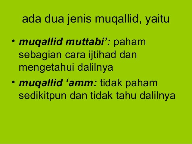 ada dua jenis muqallid, yaitu• muqallid muttabi': pahamsebagian cara ijtihad danmengetahui dalilnya• muqallid 'amm: tidak ...