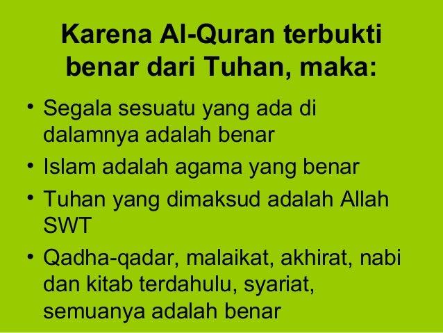 Karena Al-Quran terbuktibenar dari Tuhan, maka:• Segala sesuatu yang ada didalamnya adalah benar• Islam adalah agama yang ...