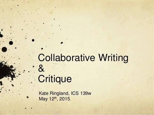 Collaborative Writing & Critique Kate Ringland, ICS 139w May 12th, 2015
