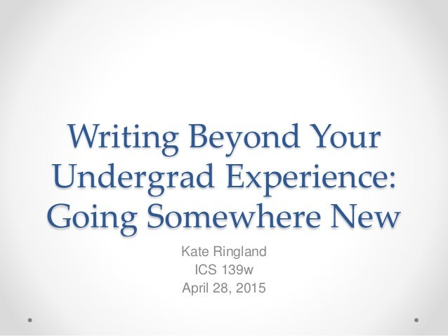 Writing Beyond Your Undergrad Experience: Going Somewhere New Kate Ringland ICS 139w April 28, 2015