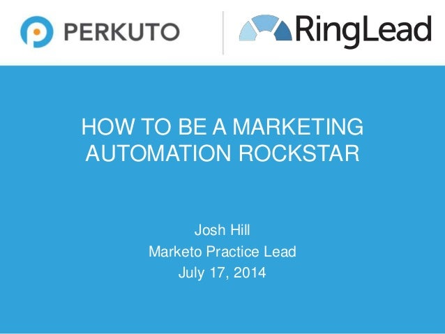 HOW TO BE A MARKETING AUTOMATION ROCKSTAR Josh Hill Marketo Practice Lead July 17, 2014