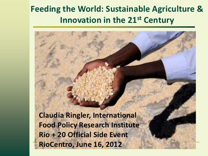 Feeding the World: Sustainable Agriculture &       Innovation in the 21st Century  How to Achieve Food Security in a  Worl...