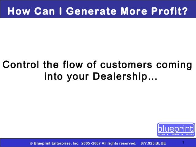 How Can I Generate More Profit?Control the flow of customers coming        into your Dealership…     © Blueprint Enterpris...