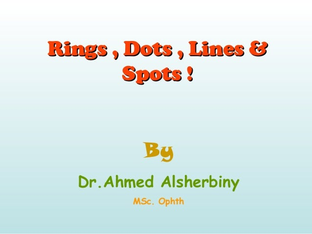 Rings , Dots , Lines &Rings , Dots , Lines & Spots !Spots ! By Dr.Ahmed Alsherbiny MSc. Ophth
