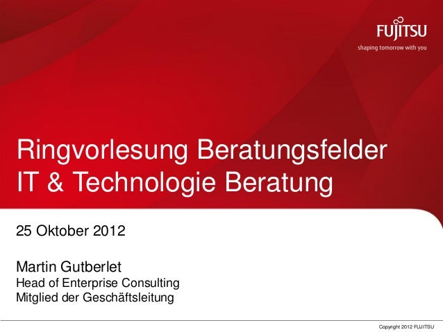 0 Copyright 2012 FUJITSU Ringvorlesung Beratungsfelder IT & Technologie Beratung 25 Oktober 2012 Martin Gutberlet Head of ...