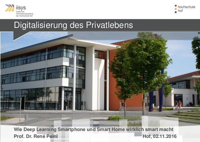 Digitalisierung des Privatlebens Wie Deep Learning Smartphone und Smart Home wirklich smart macht Prof. Dr. René Peinl Hof...