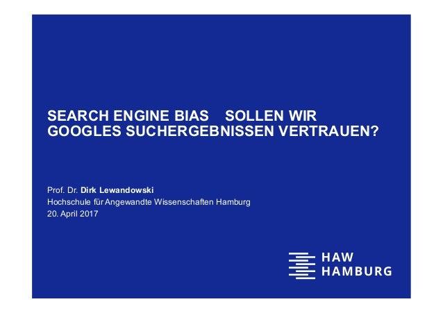 SEARCH ENGINE BIAS ‒ SOLLEN WIR GOOGLES SUCHERGEBNISSEN VERTRAUEN? Prof. Dr. Dirk Lewandowski Hochschule für Angewandte Wi...