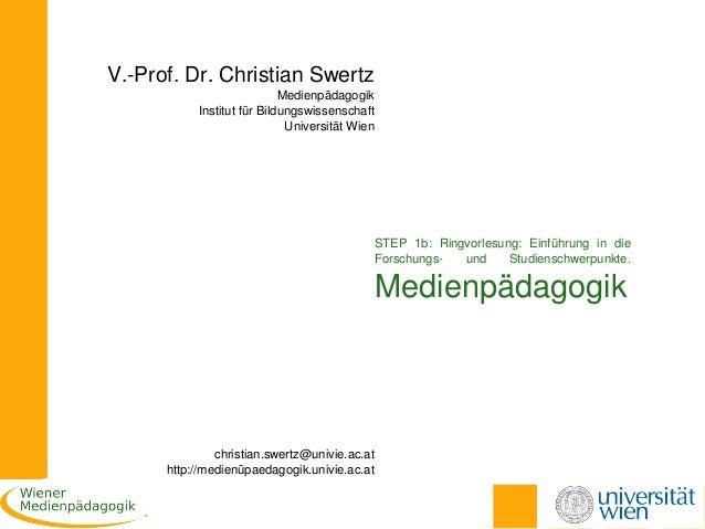 V.Prof.Dr.ChristianSwertz  Medienpädagogik InstitutfürBildungswissenschaft UniversitätWien  STEP 1b: Ringvorlesun...