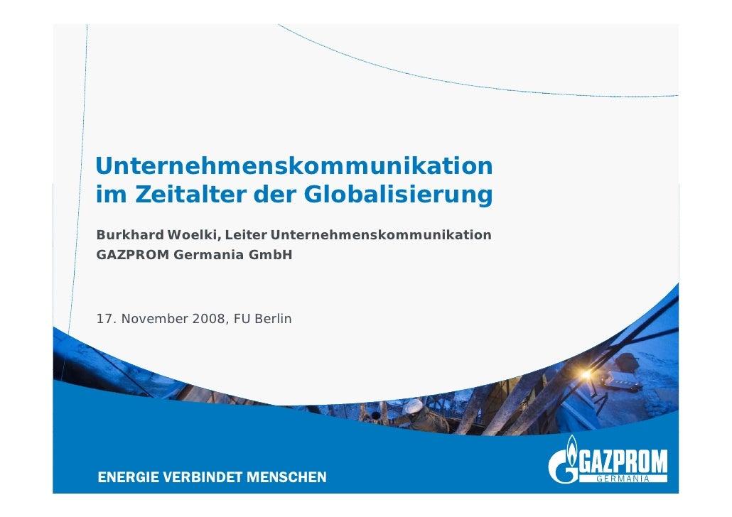 Unternehmenskommunikation im Zeitalter der Globalisierung Burkhard Woelki, Leiter Unternehmenskommunikation GAZPROM German...