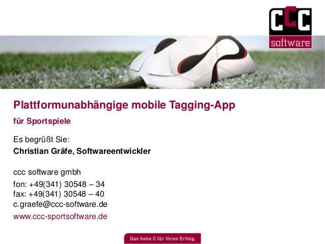 Plattformunabhängige mobile Tagging-App  für Sportspiele  Es begrüßt Sie:  Christian Gräfe, Softwareentwickler  ccc softwa...