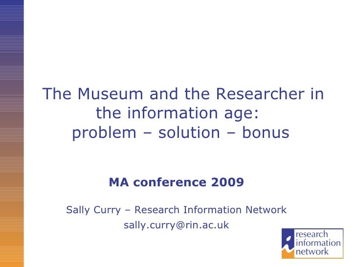 The Museum and the Researcher in the information age:  problem – solution – bonus   MA conference 2009 Sally Curry – Resea...