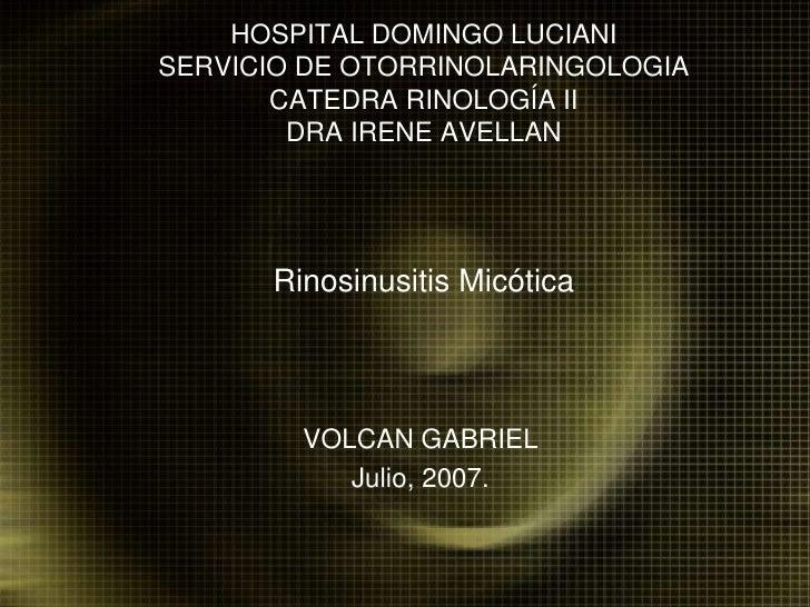 HOSPITAL DOMINGO LUCIANISERVICIO DE OTORRINOLARINGOLOGIACATEDRA RINOLOGÍA IIDRA IRENE AVELLANRinosinusitis Micótica<br />V...