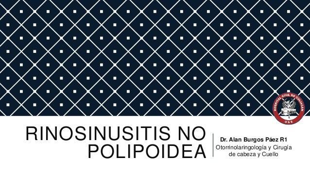 RINOSINUSITIS NO POLIPOIDEA  Dr. Alan Burgos Páez R1 Otorrinolaringología y Cirugía de cabeza y Cuello