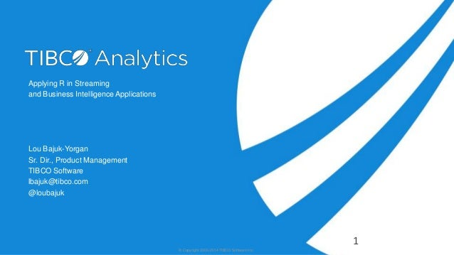 Applying R in Streaming and Business Intelligence Applications Lou Bajuk-Yorgan Sr. Dir., Product Management TIBCO Softwar...