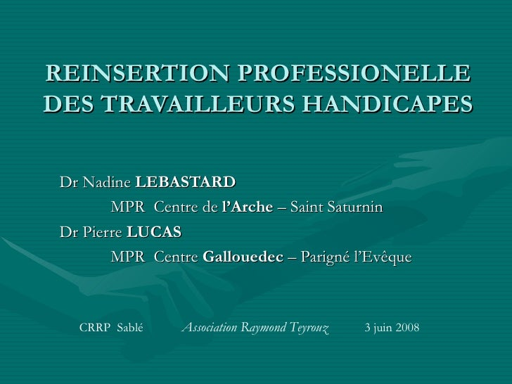 REINSERTION PROFESSIONELLE DES TRAVAILLEURS HANDICAPES Dr Nadine  LEBASTARD MPR  Centre de  l'Arche  – Saint Saturnin Dr P...