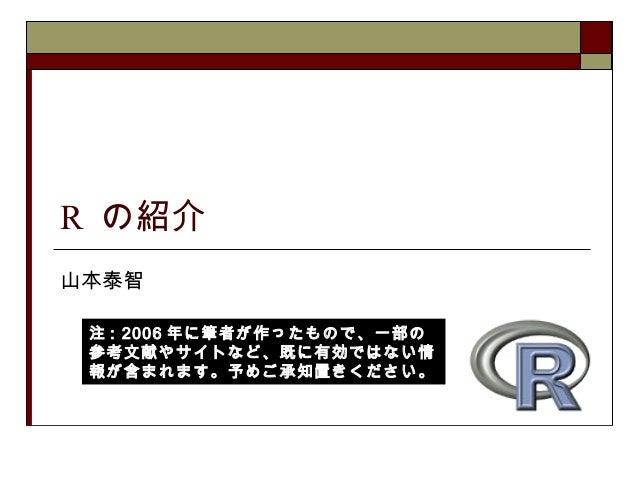 R の紹介 山本泰智 注 : 2006 年に筆者が作ったもので、一部の 参考文献やサイトなど、既に有効ではない情 報が含まれます。予めご承知置きください。