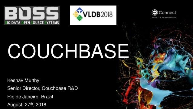 COUCHBASE Keshav Murthy Senior Director, Couchbase R&D Rio de Janeiro, Brazil August, 27th, 2018