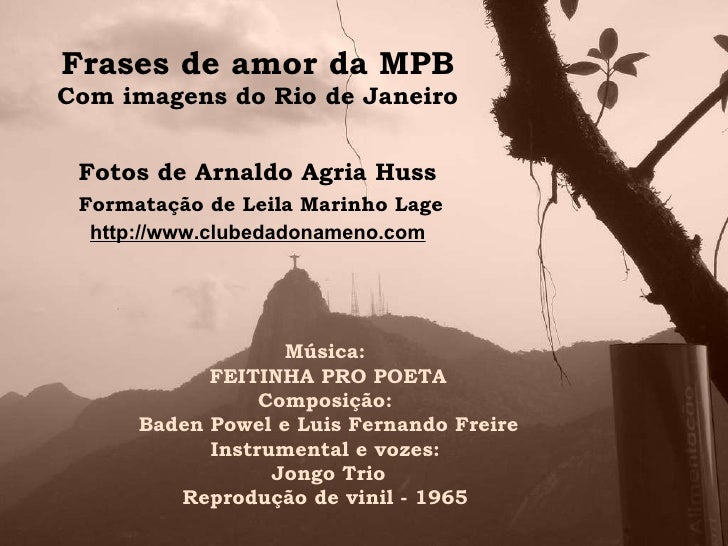 Frases de amor da MPB Com imagens do Rio de Janeiro Fotos de Arnaldo Agria Huss Música: FEITINHA PRO POETA Composição: Bad...