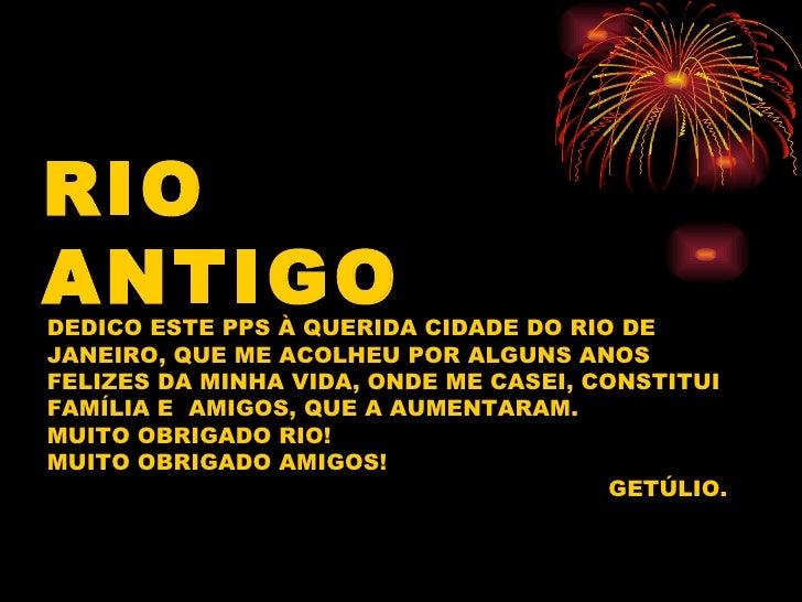 RIO ANTIGO DEDICO ESTE PPS À QUERIDA CIDADE DO RIO DE JANEIRO, QUE ME ACOLHEU POR ALGUNS ANOS FELIZES DA MINHA VIDA, ONDE ...