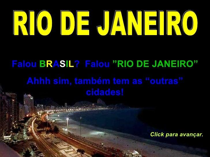 """Falou  B R A S I L ?  Falou  """"RIO DE JANEIRO"""" Ahhh sim, também tem as """"outras"""" cidades! Click para avançar. RIO DE JANEIRO"""