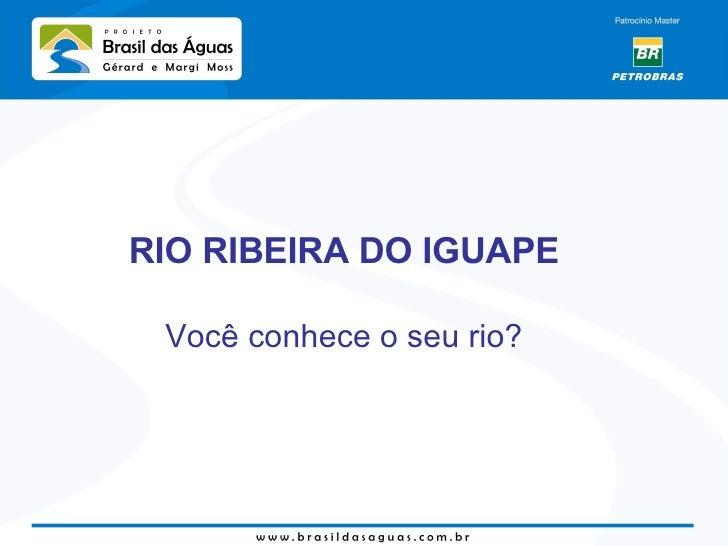 <ul><li>RIO RIBEIRA DO IGUAPE </li></ul><ul><li>Você conhece o seu rio? </li></ul>