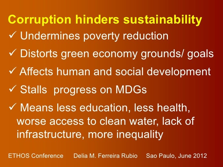 Corruption hinders sustainability Undermines poverty reduction Distorts green economy grounds/ goals Affects human and ...