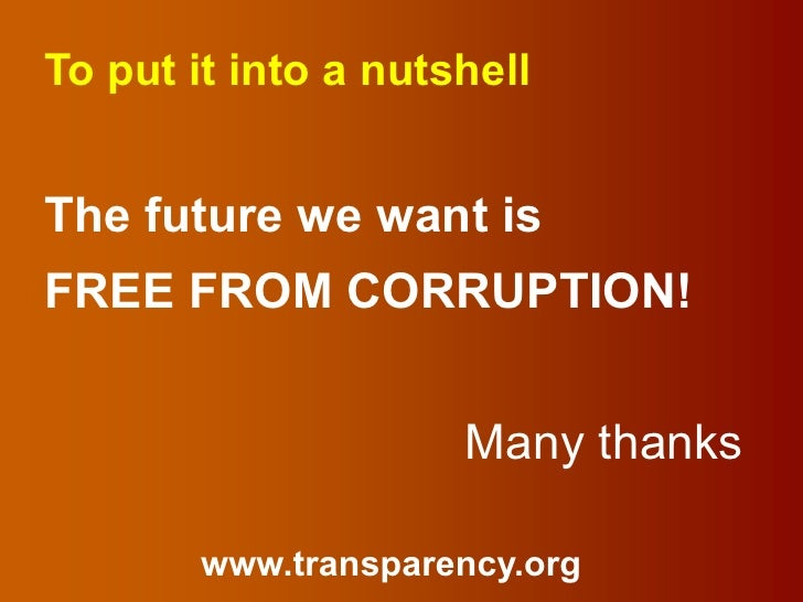 To put it into a nutshellThe future we want isFREE FROM CORRUPTION!                     Many thanks        www.transparenc...