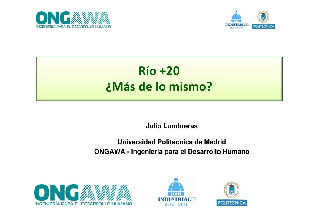Río+20   ¿Másdelomismo?              Julio Lumbreras     Universidad Politécnica de MadridONGAWA - Ingeniería para el...