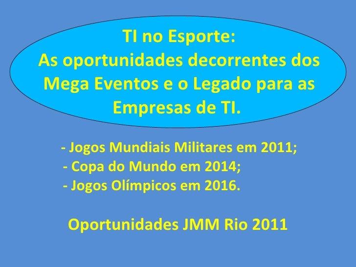 TI no Esporte: As oportunidades decorrentes dos Mega Eventos e o Legado para as Empresas de TI.  - Jogos Mundiais Militare...