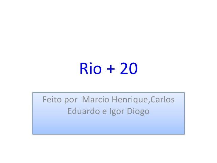 Rio + 20Feito por Marcio Henrique,Carlos       Eduardo e Igor Diogo