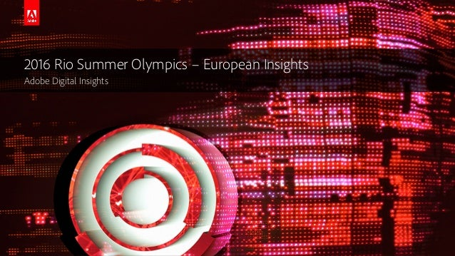 © 2016 Adobe Systems Incorporated. All Rights Reserved. 2016 Rio Summer Olympics – European Insights Adobe Digital Insights