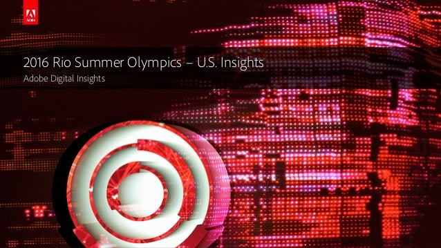 © 2016 Adobe Systems Incorporated. All Rights Reserved. 2016 Rio Summer Olympics – U.S. Insights Adobe Digital Insights