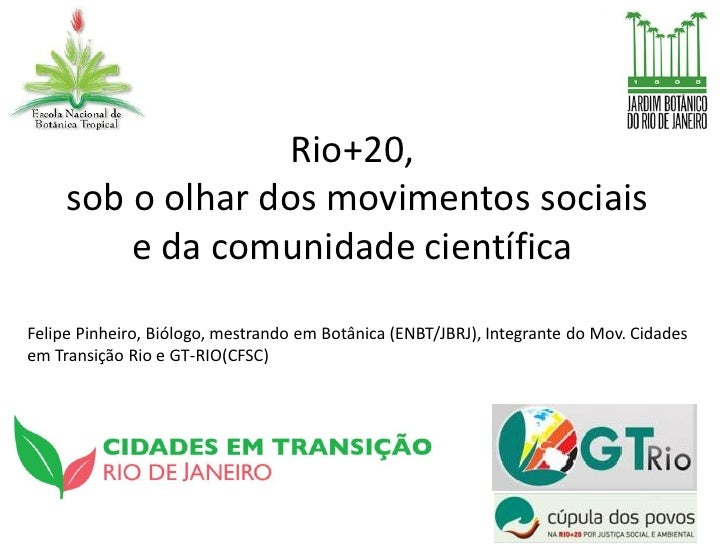 Rio+20,     sob o olhar dos movimentos sociais         e da comunidade científicaFelipe Pinheiro, Biólogo, mestrando em Bo...