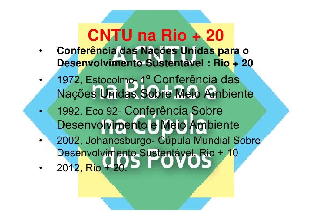 CNTU na Rio + 20•   Conferência das Nações Unidas para o    Desenvolvimento Sustentável : Rio + 20    D       l i   t S t ...