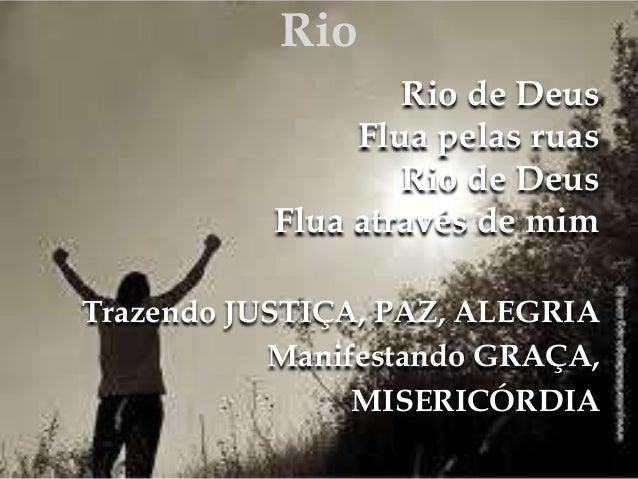 Rio  Rio de Deus  Flua pelas ruas  Rio de Deus  Flua através de mim  Trazendo JUSTIÇA, PAZ, ALEGRIA  Manifestando GRAÇA,  ...