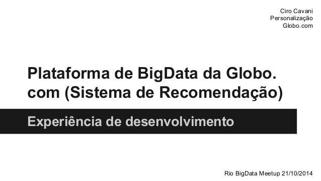 Ciro Cavani  Personalização  Globo.com  Plataforma de BigData da Globo.  com (Sistema de Recomendação)  Experiência de des...