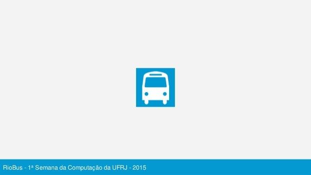 RioBus - 1a Semana da Computação da UFRJ - 2015