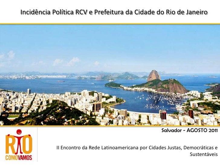 IncidênciaPolítica RCV e PrefeituradaCidade do Rio de Janeiro<br />Salvador - AGOSTO 2011<br />II Encontro da Rede Latinoa...