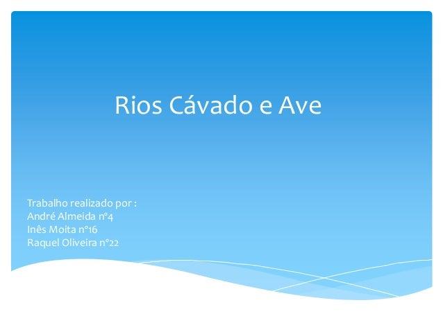 Rios Cávado e Ave  Trabalho realizado por : André Almeida nº4 Inês Moita nº16 Raquel Oliveira nº22