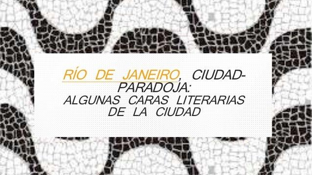 RÍO DE JANEIRO, CIUDAD-PARADOJA:  ALGUNAS CARAS LITERARIAS  DE LA CIUDAD