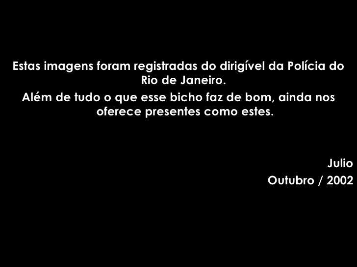<ul><li>Estas imagens foram registradas do dirigível da Polícia do Rio de Janeiro.  </li></ul><ul><li>Além de tudo o que e...
