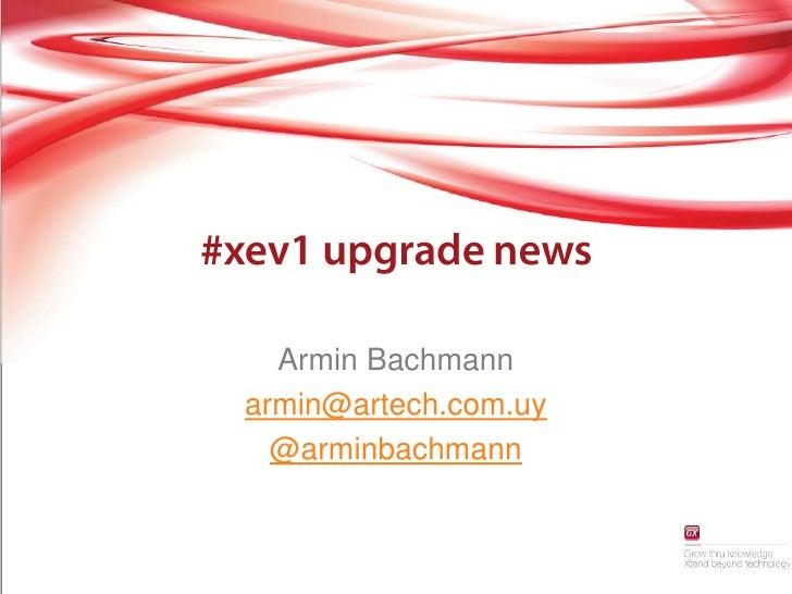 #xev1 upgradenews<br />Armin Bachmann<br />armin@artech.com.uy<br />@arminbachmann<br />
