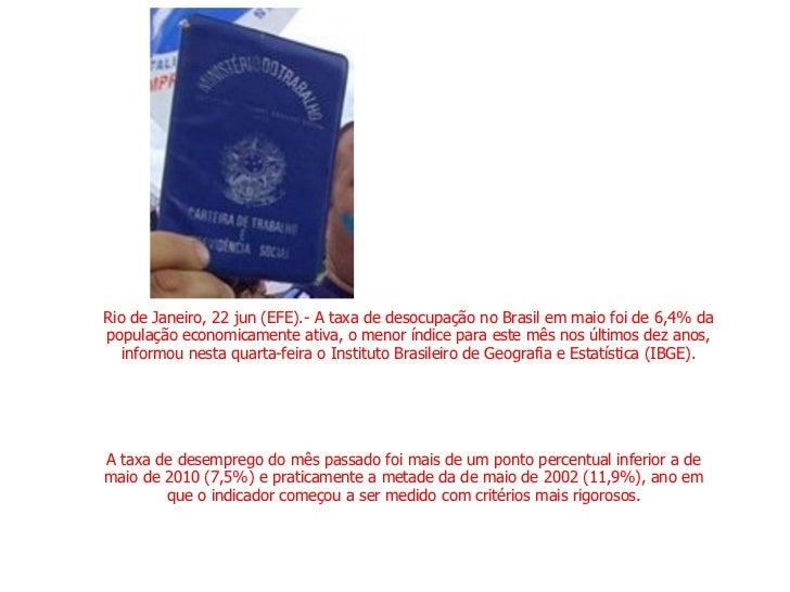 Rio de Janeiro, 22 jun (EFE).- A taxa de desocupação no Brasil em maio foi de 6,4% da população economicamente ativa, o me...