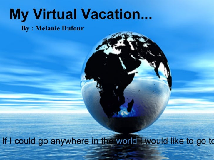 My Virtual Vacation...     By : Melanie DufourIf I could go anywhere in the world I would like to go to