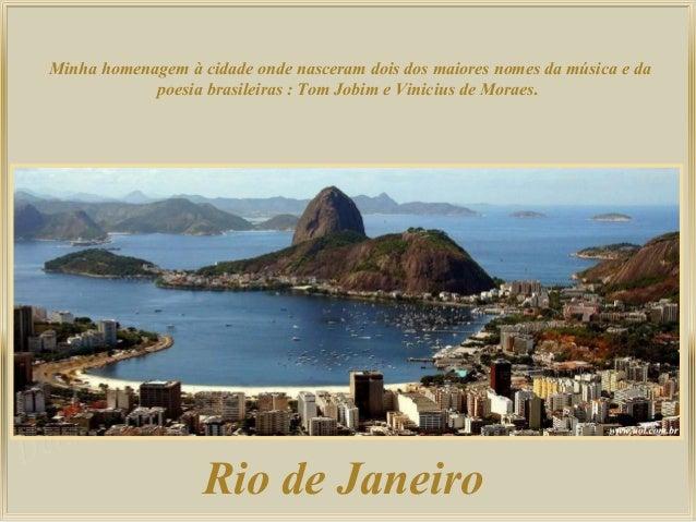 Rio de Janeiro Minha homenagem à cidade onde nasceram dois dos maiores nomes da música e da poesia brasileiras : Tom Jobim...