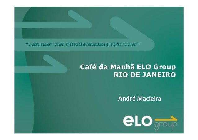 """""""Liderança em idéias, métodos e resultados em BPM no Brasil"""" Café da Manhã ELO Group RIO DE JANEIRO André Macieira"""