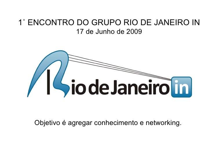 1˚ ENCONTRO DO GRUPO RIO DE JANEIRO IN                17 de Junho de 2009        Objetivo é agregar conhecimento e network...