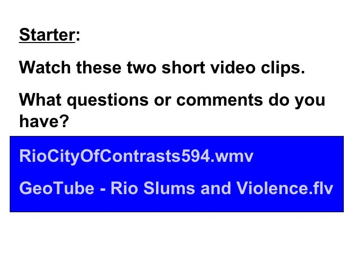 Starter : Watch these two short video clips. What questions or comments do you have? RioCityOfContrasts594.wmv GeoTube  - ...