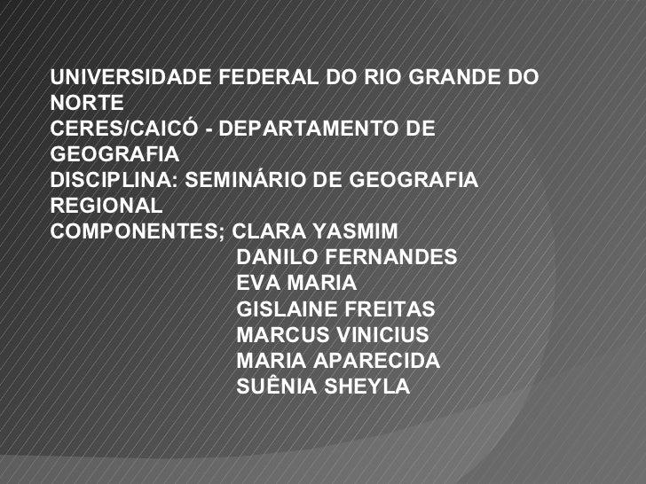 UNIVERSIDADE FEDERAL DO RIO GRANDE DO NORTE CERES/CAICÓ - DEPARTAMENTO DE GEOGRAFIA DISCIPLINA: SEMINÁRIO DE GEOGRAFIA REG...