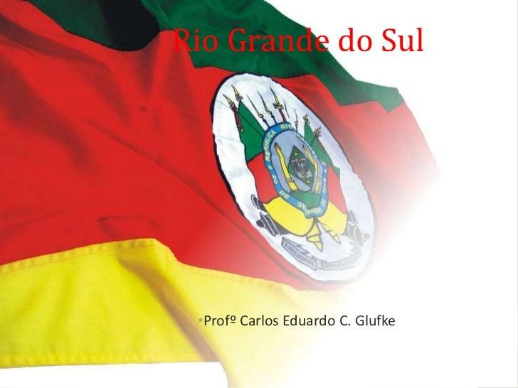 Rio Grande do Sul <ul><li>Profº Carlos Eduardo C. Glufke </li></ul>